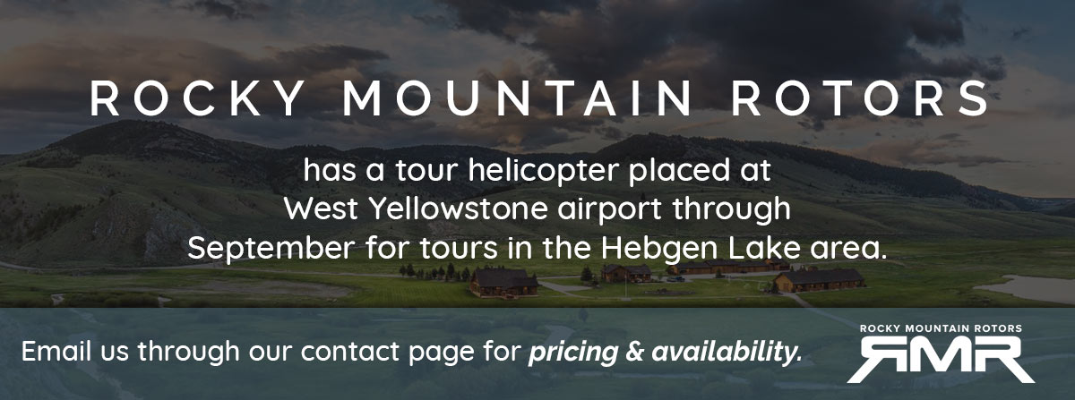 Rocky Mountain Rotors has a tour helicopter placed at West Yellowstone airport through September for tours in the Hebgen Lake area